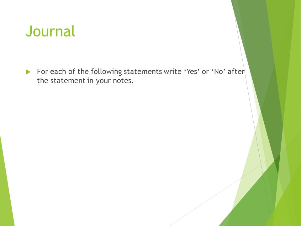 Journal  For each of the following statements write 'Yes' or 'No' after the statement in your notes.