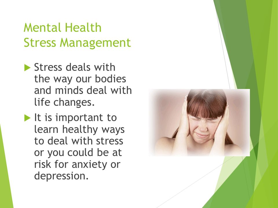 Mental Health Stress Management  Stress deals with the way our bodies and minds deal with life changes.