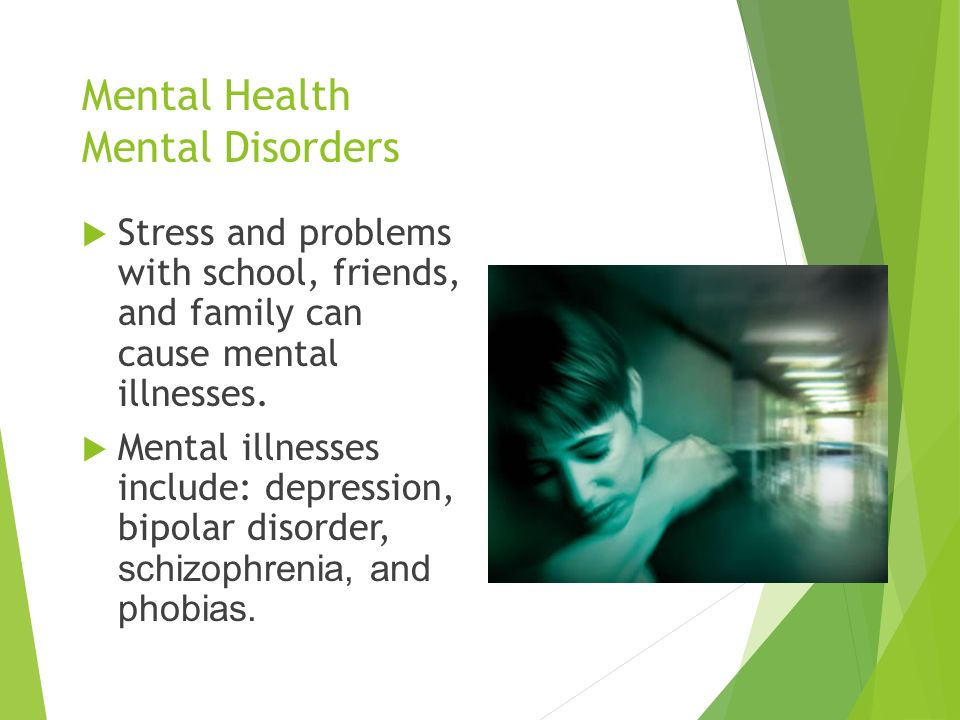 Mental Health Mental Disorders  Stress and problems with school, friends, and family can cause mental illnesses.