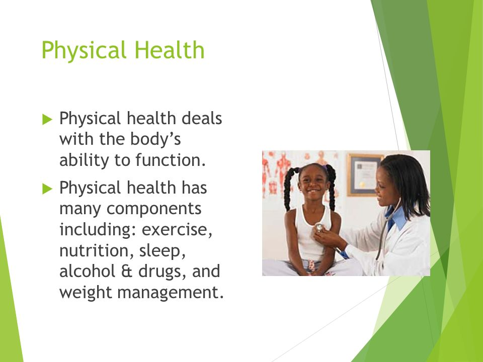 Physical Health  Physical health deals with the body's ability to function.