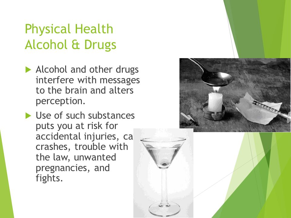 Physical Health Alcohol & Drugs  Alcohol and other drugs interfere with messages to the brain and alters perception.