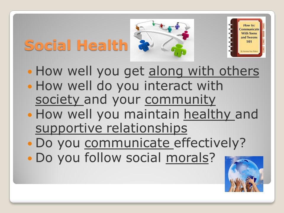 Social Health How well you get along with others How well do you interact with society and your community How well you maintain healthy and supportive relationships Do you communicate effectively.
