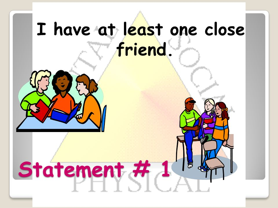 Statement # 1 I have at least one close friend.
