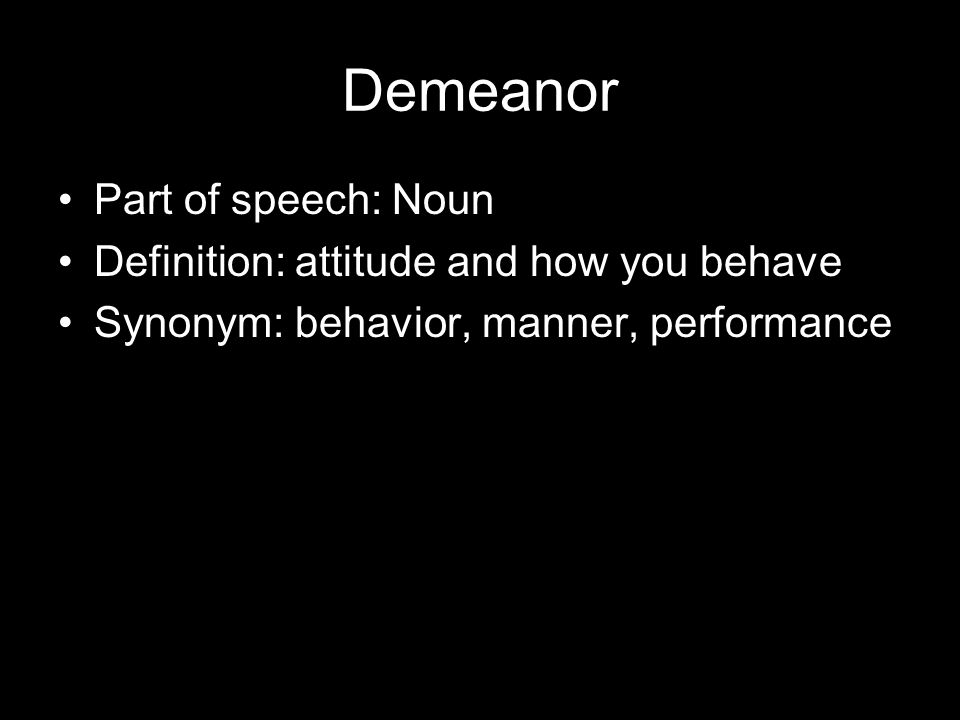 4 Demeanor Part Of Speech: Noun Definition: Attitude And How You Behave  Synonym: Behavior, Manner, Performance