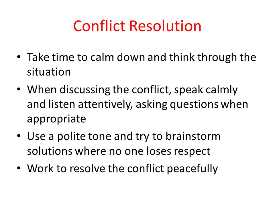 Conflict Resolution Take time to calm down and think through the situation When discussing the conflict, speak calmly and listen attentively, asking questions when appropriate Use a polite tone and try to brainstorm solutions where no one loses respect Work to resolve the conflict peacefully
