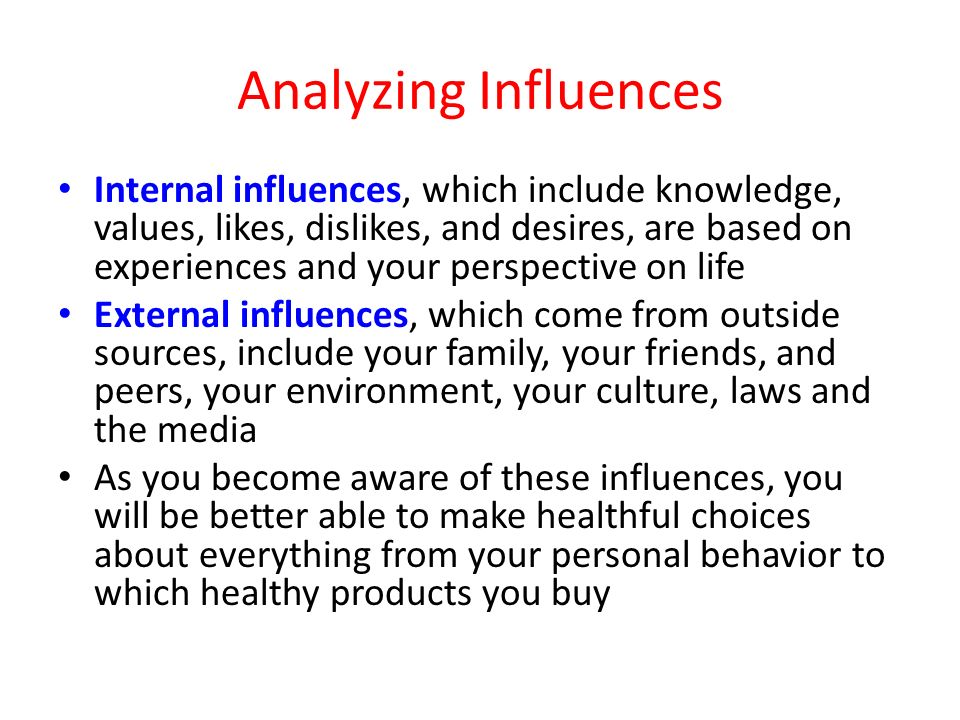 Analyzing Influences Internal influences, which include knowledge, values, likes, dislikes, and desires, are based on experiences and your perspective on life External influences, which come from outside sources, include your family, your friends, and peers, your environment, your culture, laws and the media As you become aware of these influences, you will be better able to make healthful choices about everything from your personal behavior to which healthy products you buy