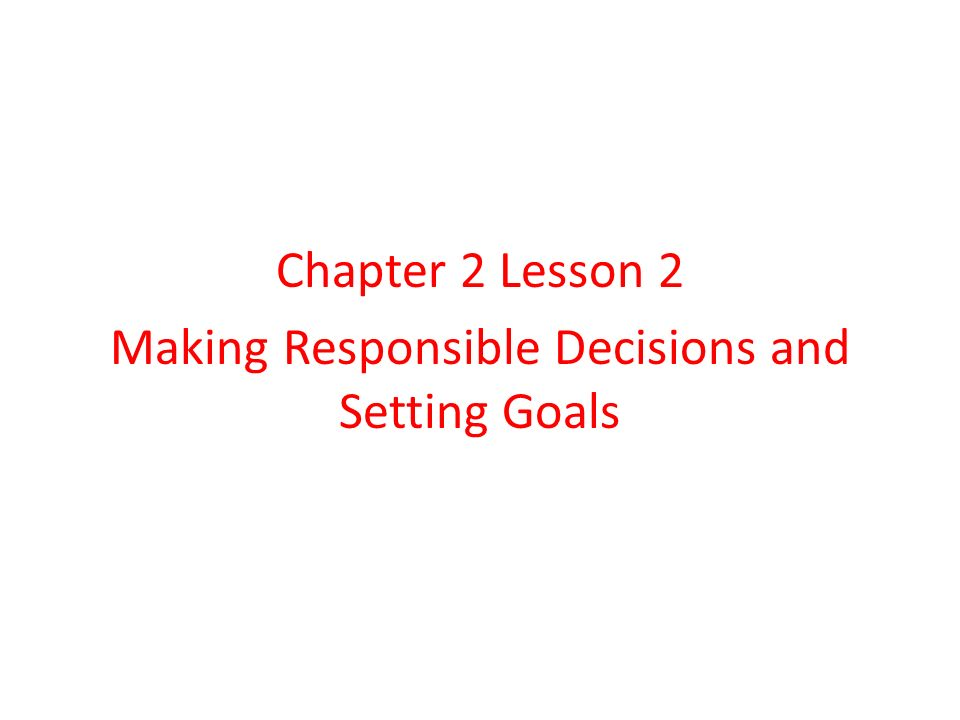 Chapter 2 Lesson 2 Making Responsible Decisions and Setting Goals