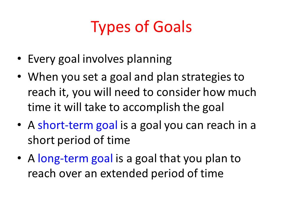 Types of Goals Every goal involves planning When you set a goal and plan strategies to reach it, you will need to consider how much time it will take to accomplish the goal A short-term goal is a goal you can reach in a short period of time A long-term goal is a goal that you plan to reach over an extended period of time