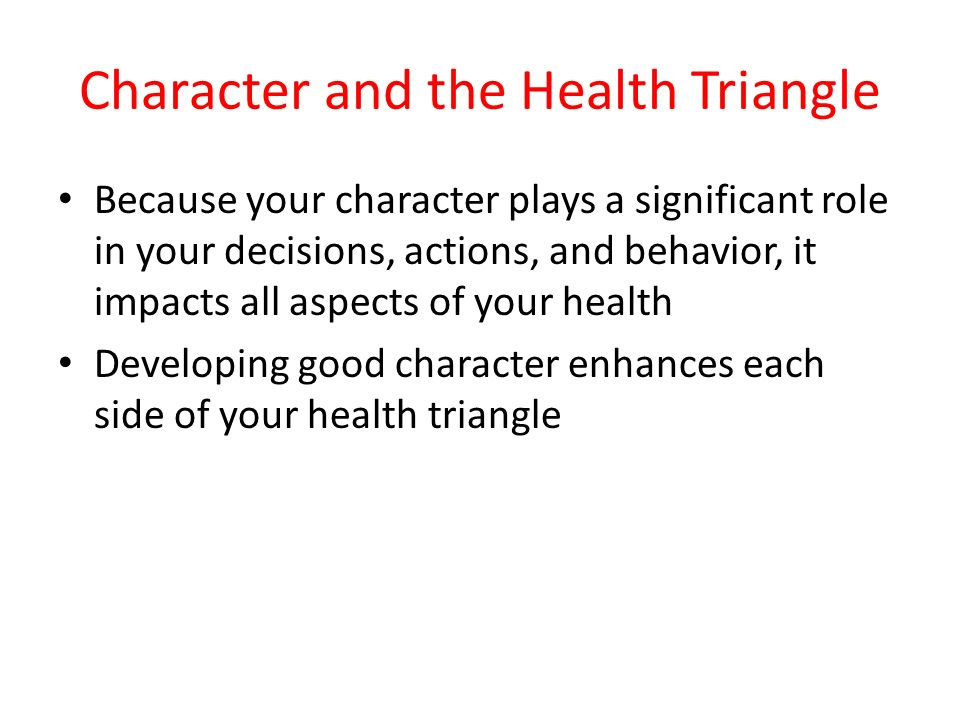 Character and the Health Triangle Because your character plays a significant role in your decisions, actions, and behavior, it impacts all aspects of your health Developing good character enhances each side of your health triangle
