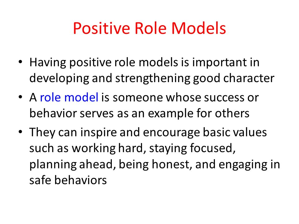 Positive Role Models Having positive role models is important in developing and strengthening good character A role model is someone whose success or behavior serves as an example for others They can inspire and encourage basic values such as working hard, staying focused, planning ahead, being honest, and engaging in safe behaviors