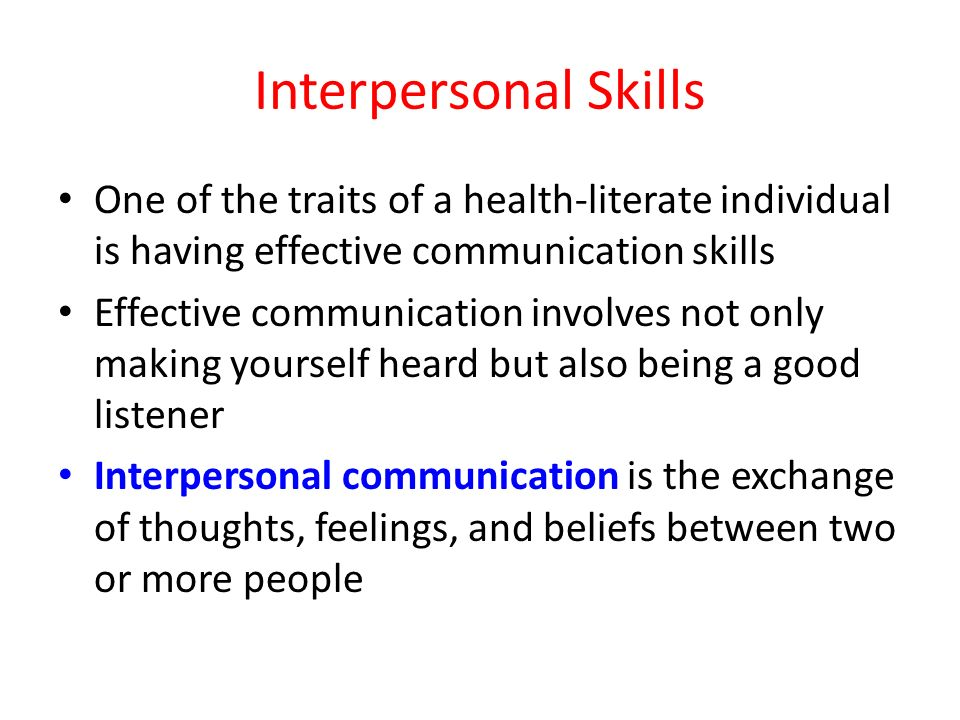 Interpersonal Skills One of the traits of a health-literate individual is having effective communication skills Effective communication involves not only making yourself heard but also being a good listener Interpersonal communication is the exchange of thoughts, feelings, and beliefs between two or more people