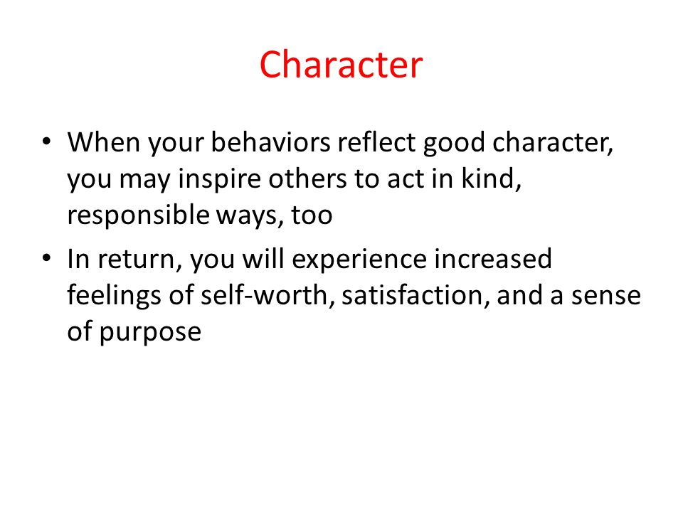 Character When your behaviors reflect good character, you may inspire others to act in kind, responsible ways, too In return, you will experience increased feelings of self-worth, satisfaction, and a sense of purpose