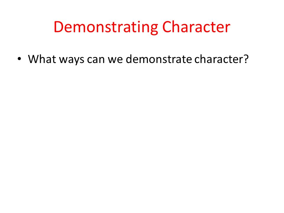 Demonstrating Character What ways can we demonstrate character?