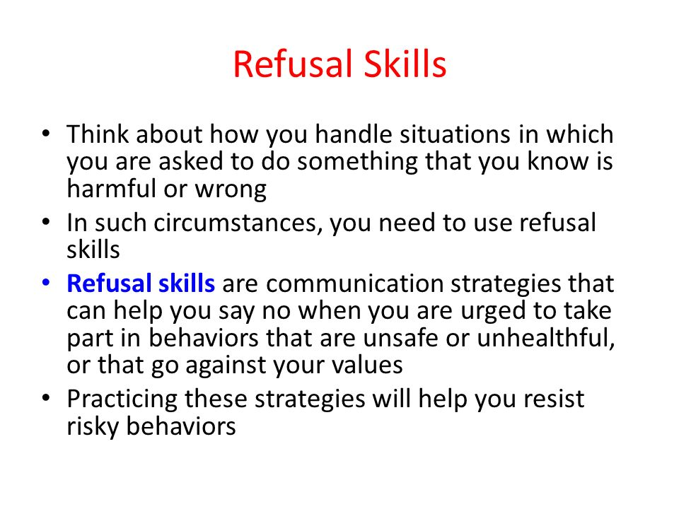Refusal Skills Think about how you handle situations in which you are asked to do something that you know is harmful or wrong In such circumstances, you need to use refusal skills Refusal skills are communication strategies that can help you say no when you are urged to take part in behaviors that are unsafe or unhealthful, or that go against your values Practicing these strategies will help you resist risky behaviors