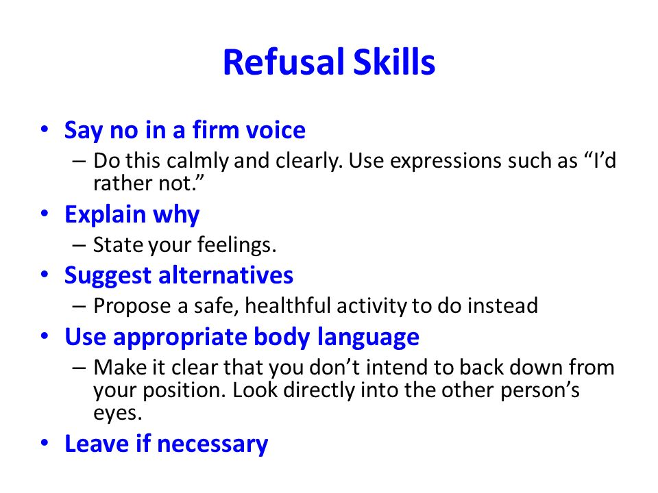 Refusal Skills Say no in a firm voice – Do this calmly and clearly.