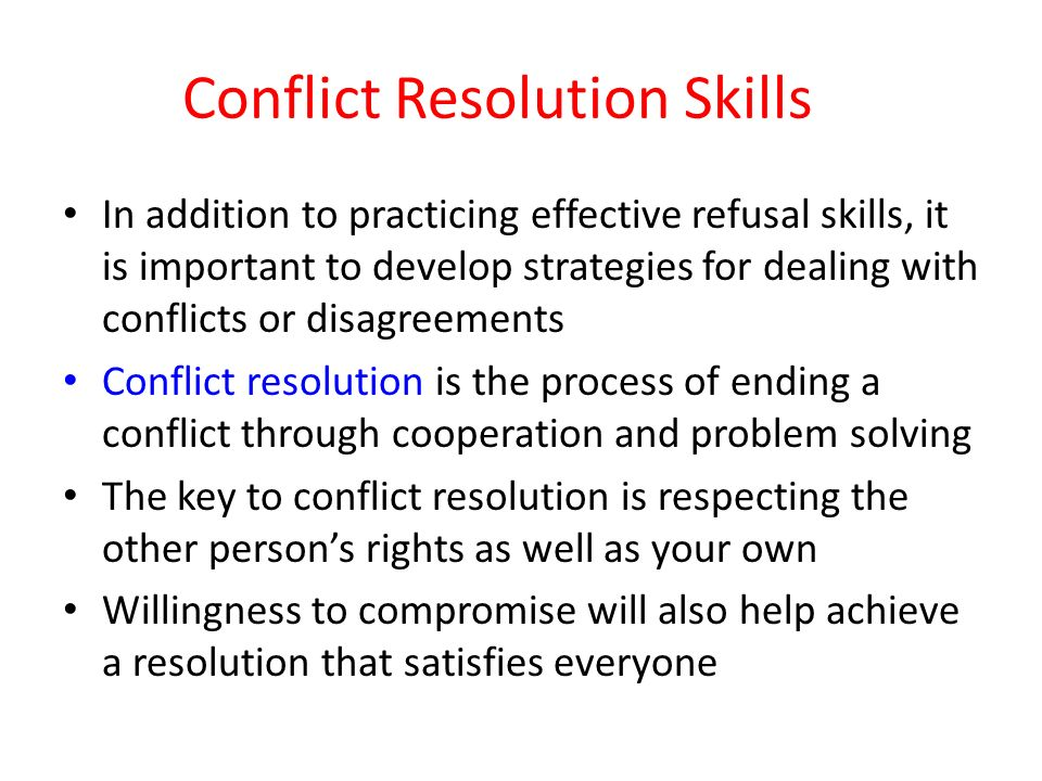 Conflict Resolution Skills In addition to practicing effective refusal skills, it is important to develop strategies for dealing with conflicts or disagreements Conflict resolution is the process of ending a conflict through cooperation and problem solving The key to conflict resolution is respecting the other person's rights as well as your own Willingness to compromise will also help achieve a resolution that satisfies everyone