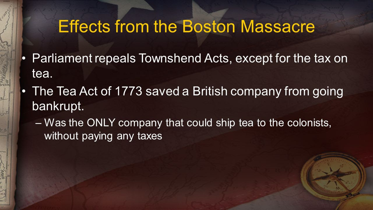 Effects from the Boston Massacre Parliament repeals Townshend Acts, except for the tax on tea.