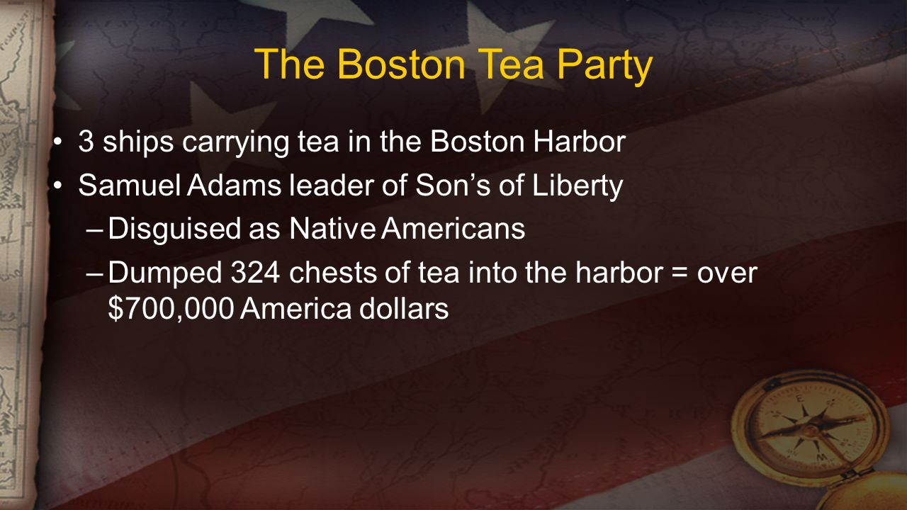 The Boston Tea Party 3 ships carrying tea in the Boston Harbor Samuel Adams leader of Son's of Liberty –Disguised as Native Americans –Dumped 324 chests of tea into the harbor = over $700,000 America dollars