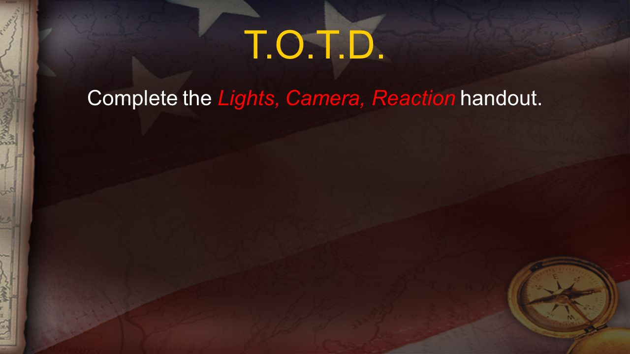 T.O.T.D. Complete the Lights, Camera, Reaction handout.