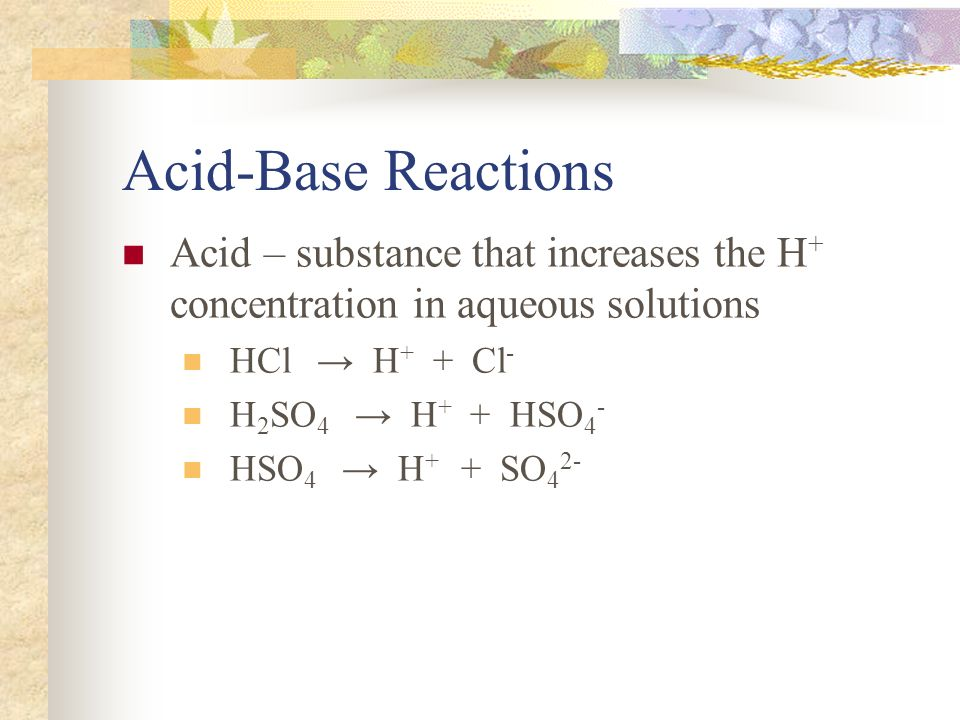 Acid-Base Reactions Acid – substance that increases the H + concentration in aqueous solutions HCl → H + + Cl - H 2 SO 4 → H + + HSO 4 - HSO 4 → H + + SO 4 2-