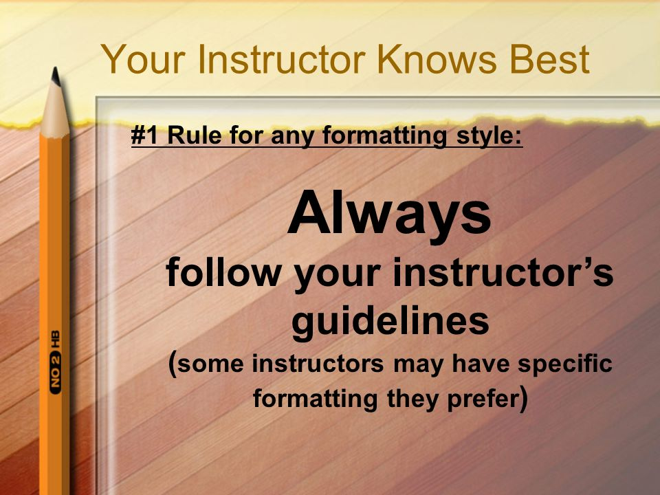 Your Instructor Knows Best #1 Rule for any formatting style: Always follow your instructor's guidelines ( some instructors may have specific formatting they prefer )