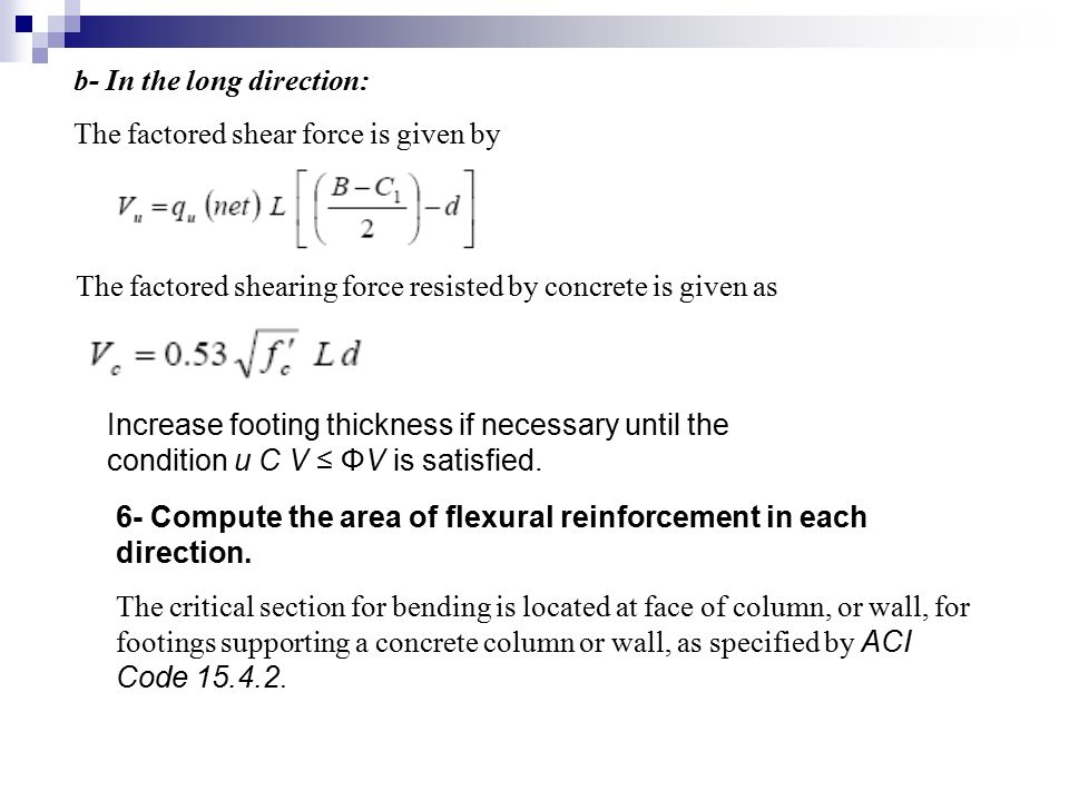 b- In the long direction: The factored shear force is given by The factored shearing force resisted by concrete is given as Increase footing thickness if necessary until the condition u C V ≤ ΦV is satisfied.