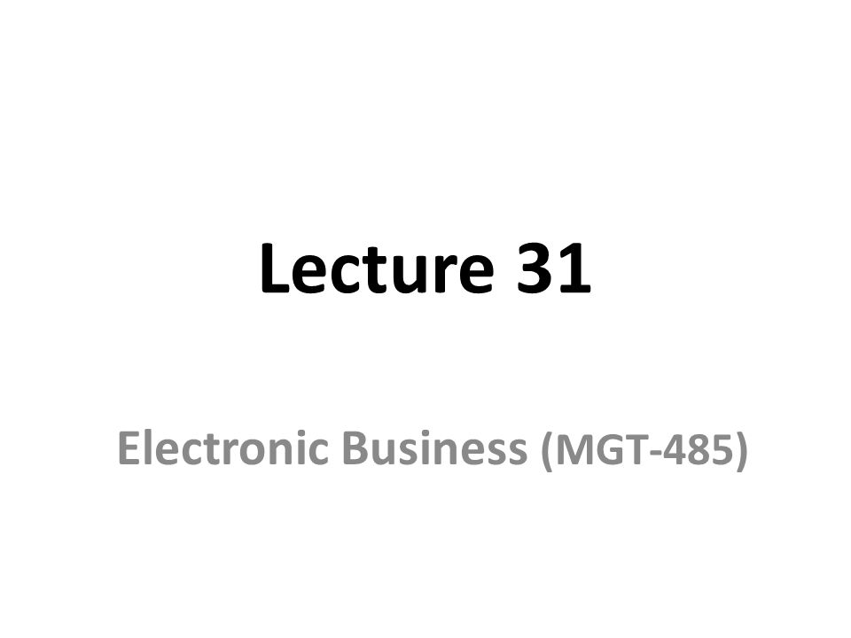 Lecture 31 Electronic Business (MGT-485)