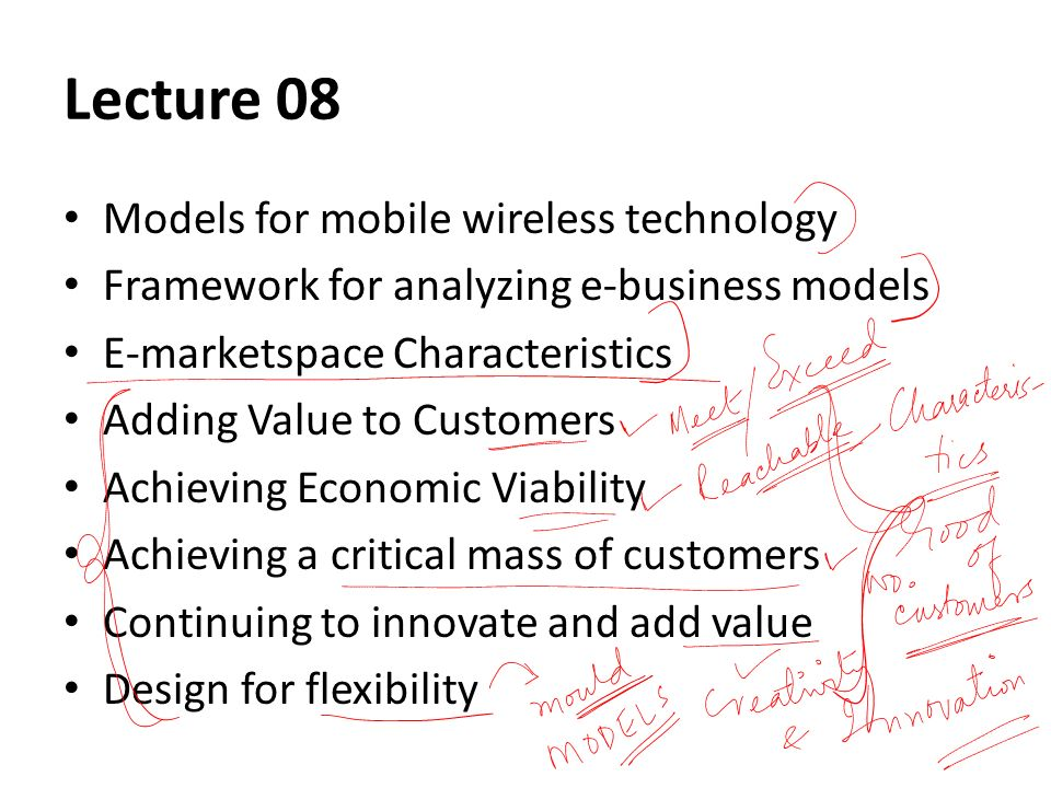 Lecture 08 Models for mobile wireless technology Framework for analyzing e-business models E-marketspace Characteristics Adding Value to Customers Achieving Economic Viability Achieving a critical mass of customers Continuing to innovate and add value Design for flexibility