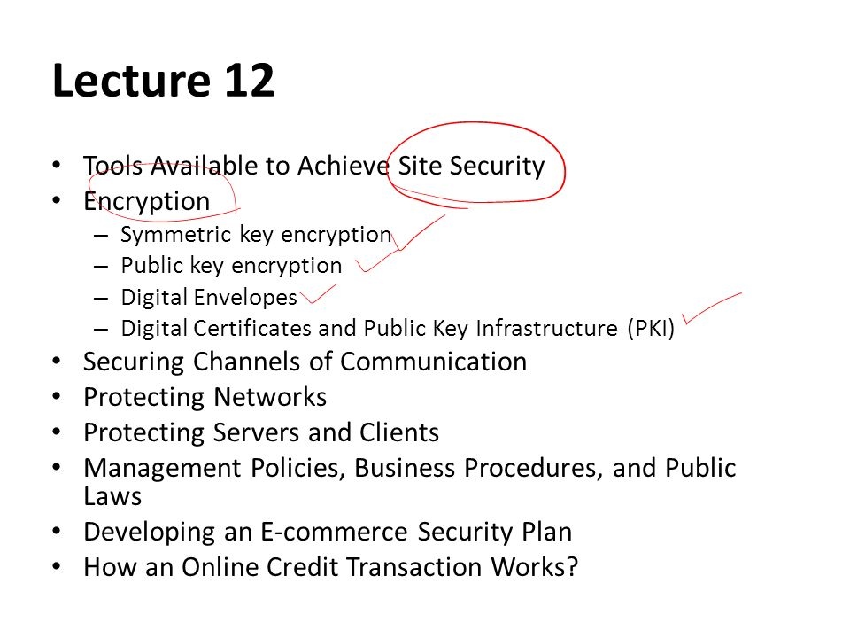 Lecture 12 Tools Available to Achieve Site Security Encryption – Symmetric key encryption – Public key encryption – Digital Envelopes – Digital Certificates and Public Key Infrastructure (PKI) Securing Channels of Communication Protecting Networks Protecting Servers and Clients Management Policies, Business Procedures, and Public Laws Developing an E-commerce Security Plan How an Online Credit Transaction Works