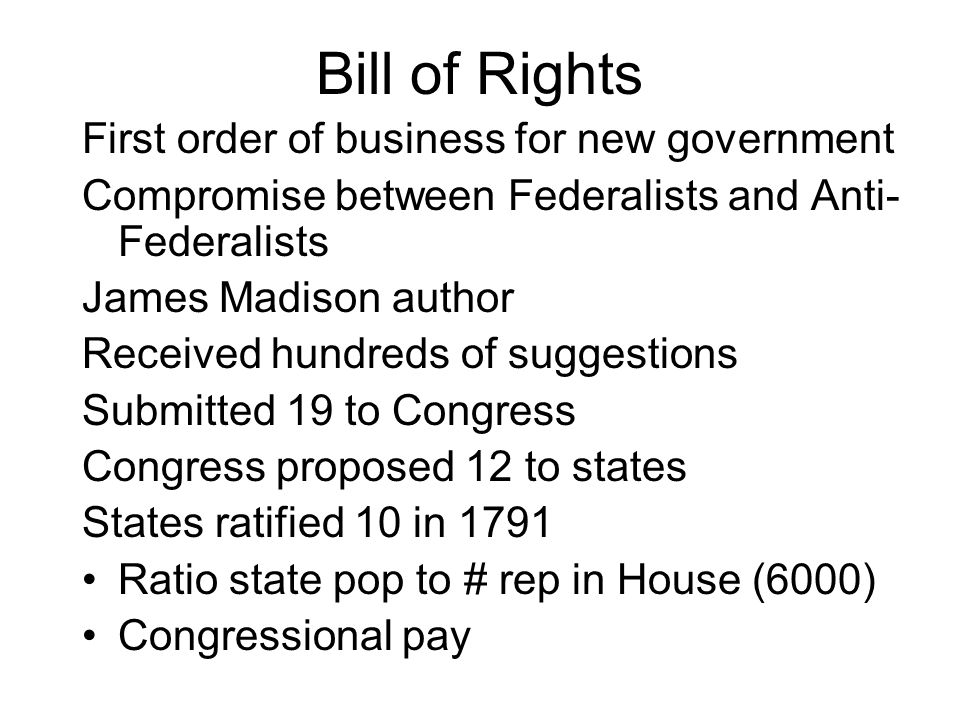 Bill of Rights First order of business for new government Compromise between Federalists and Anti- Federalists James Madison author Received hundreds of suggestions Submitted 19 to Congress Congress proposed 12 to states States ratified 10 in 1791 Ratio state pop to # rep in House (6000) Congressional pay