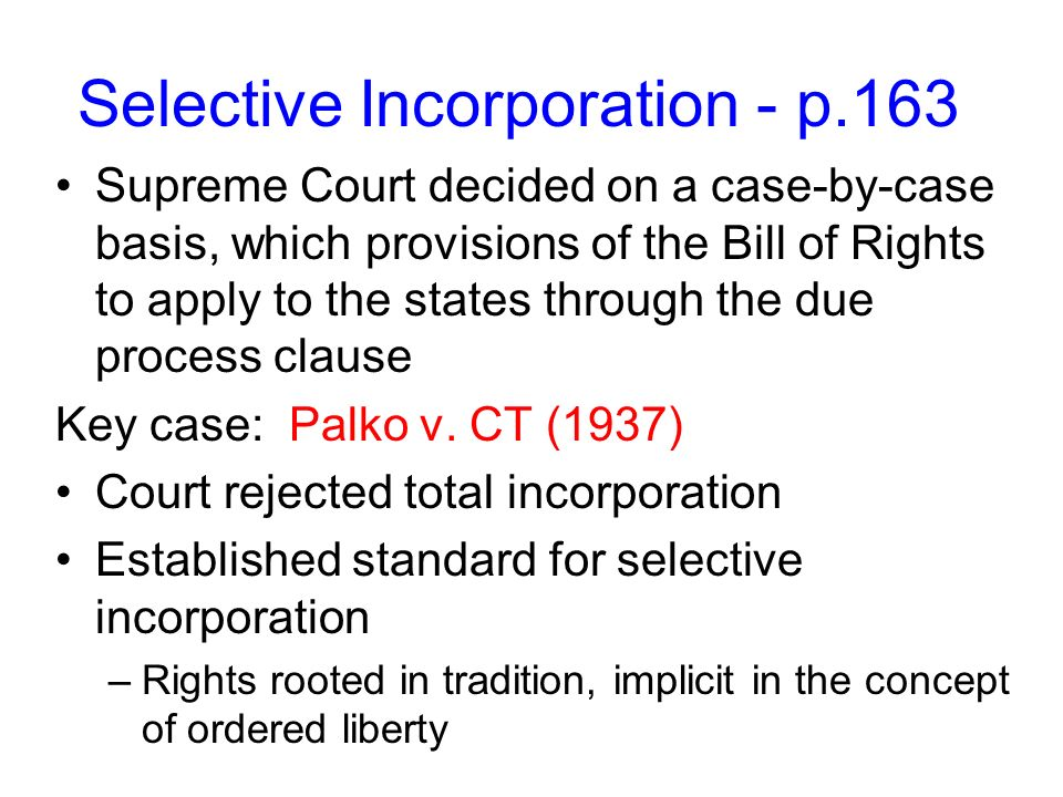 Selective Incorporation - p.163 Supreme Court decided on a case-by-case basis, which provisions of the Bill of Rights to apply to the states through the due process clause Key case: Palko v.