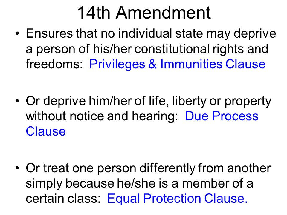 14th Amendment Ensures that no individual state may deprive a person of his/her constitutional rights and freedoms: Privileges & Immunities Clause Or deprive him/her of life, liberty or property without notice and hearing: Due Process Clause Or treat one person differently from another simply because he/she is a member of a certain class: Equal Protection Clause.