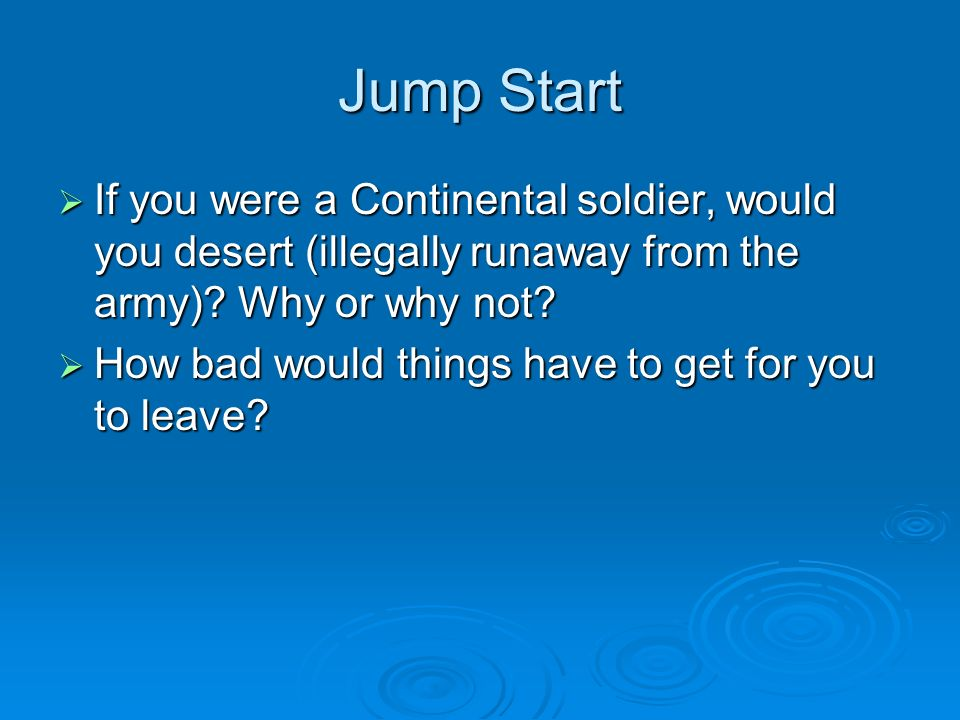 Jump Start  If you were a Continental soldier, would you desert (illegally runaway from the army).