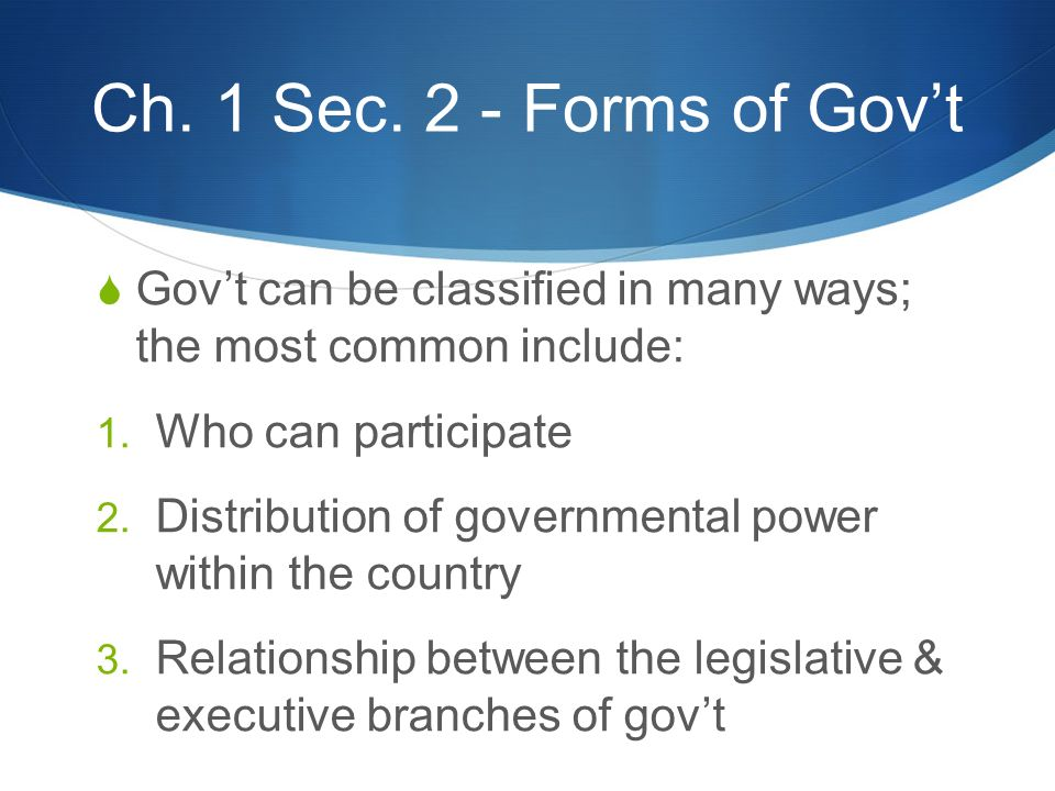 Ch. 1 Sec. 2 - Forms of Gov't  Gov't can be classified in many ways; the most common include: 1. Who can participate 2. Distribution of governmental