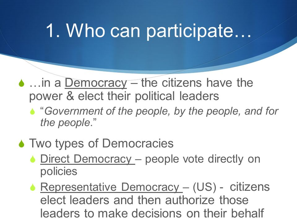 "1. Who can participate…  …in a Democracy – the citizens have the power & elect their political leaders  ""Government of the people, by the people, an"