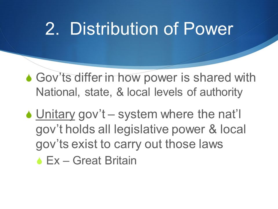 2. Distribution of Power  Gov'ts differ in how power is shared with National, state, & local levels of authority  Unitary gov't – system where the n