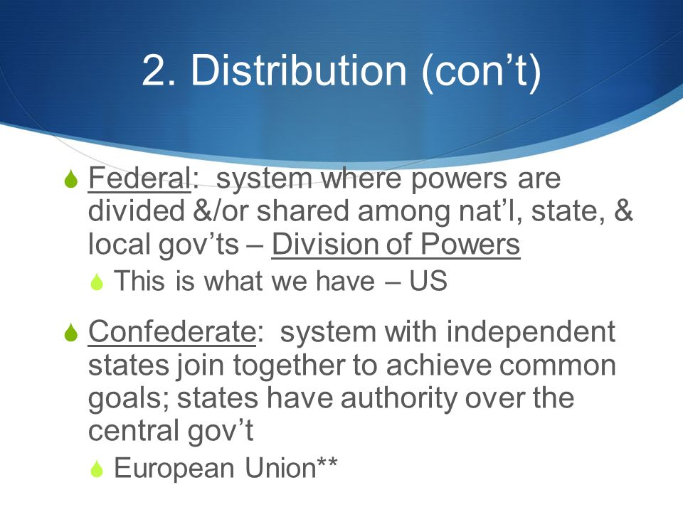 2. Distribution (con't)  Federal: system where powers are divided &/or shared among nat'l, state, & local gov'ts – Division of Powers  This is what