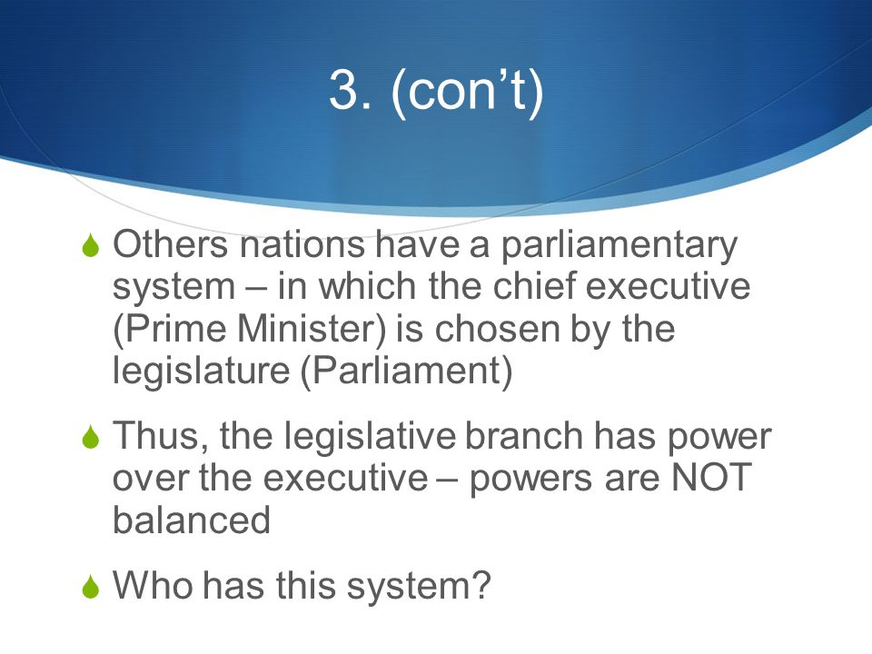 3. (con't)  Others nations have a parliamentary system – in which the chief executive (Prime Minister) is chosen by the legislature (Parliament)  Th