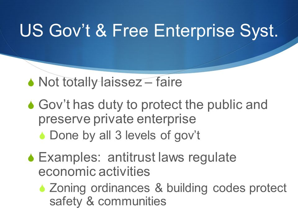 US Gov't & Free Enterprise Syst.  Not totally laissez – faire  Gov't has duty to protect the public and preserve private enterprise  Done by all 3