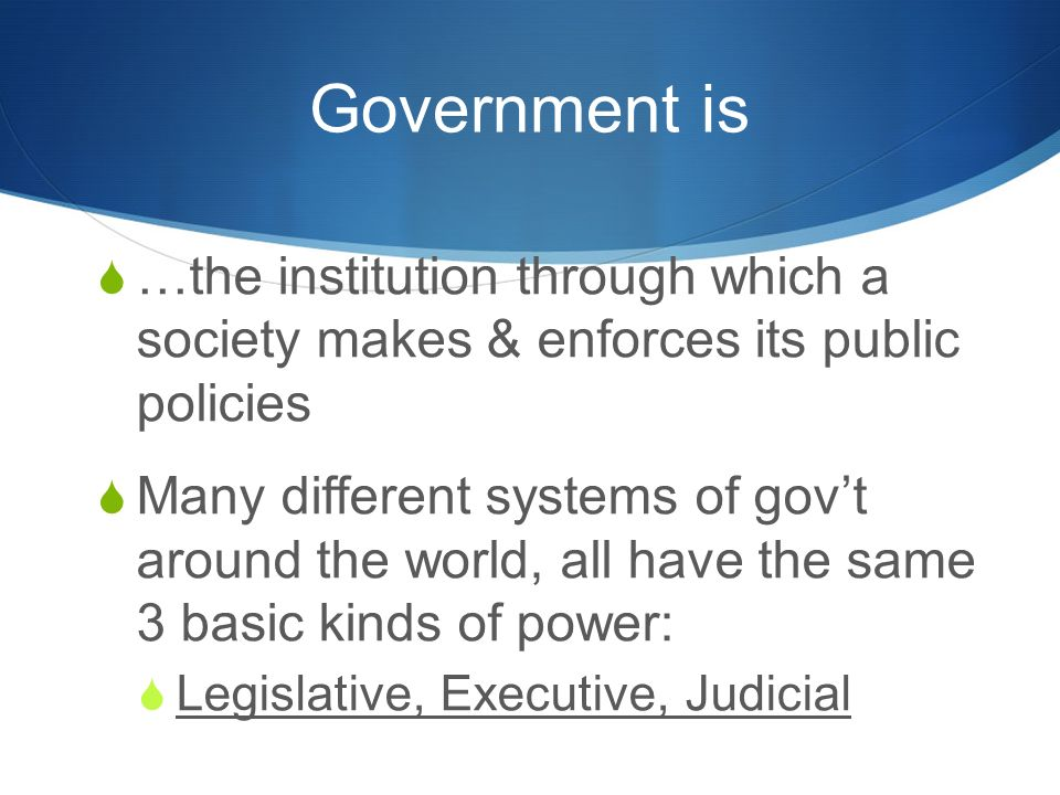Government is  …the institution through which a society makes & enforces its public policies  Many different systems of gov't around the world, all