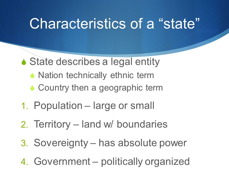 "Characteristics of a ""state""  State describes a legal entity  Nation technically ethnic term  Country then a geographic term 1. Population – large"