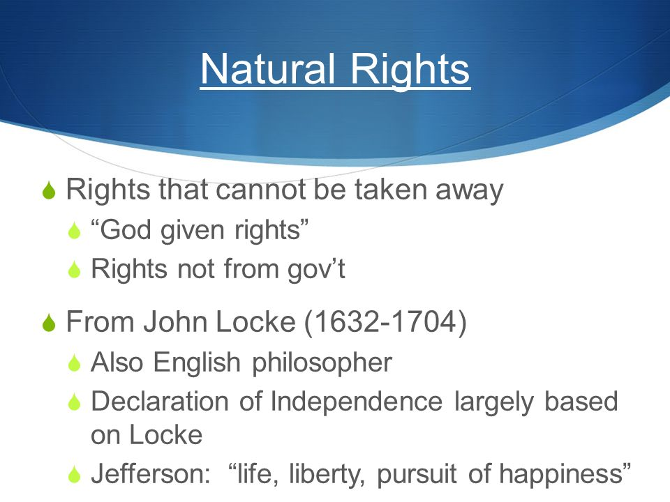 "Natural Rights  Rights that cannot be taken away  ""God given rights""  Rights not from gov't  From John Locke (1632-1704)  Also English philosophe"
