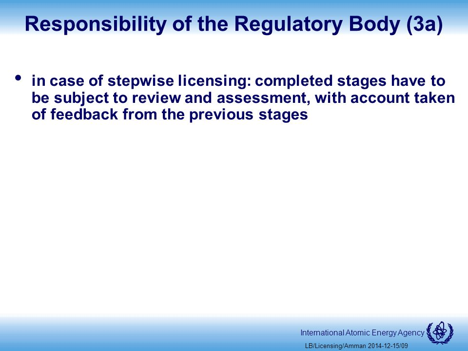International Atomic Energy Agency Responsibility of the Regulatory Body (3a) in case of stepwise licensing: completed stages have to be subject to review and assessment, with account taken of feedback from the previous stages LB/Licensing/Amman /09