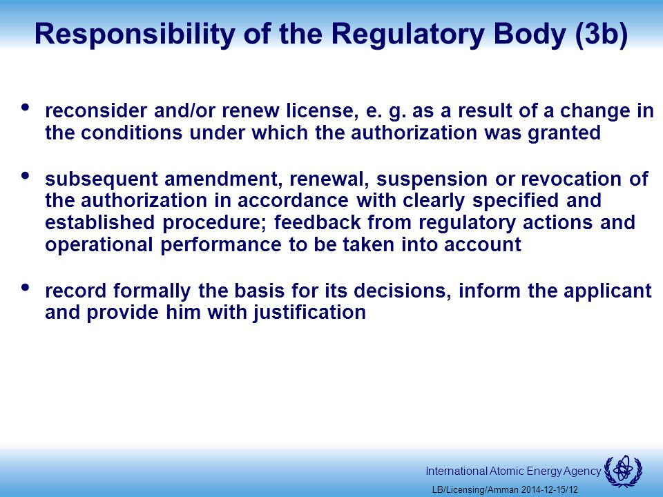 International Atomic Energy Agency Responsibility of the Regulatory Body (3b) reconsider and/or renew license, e.
