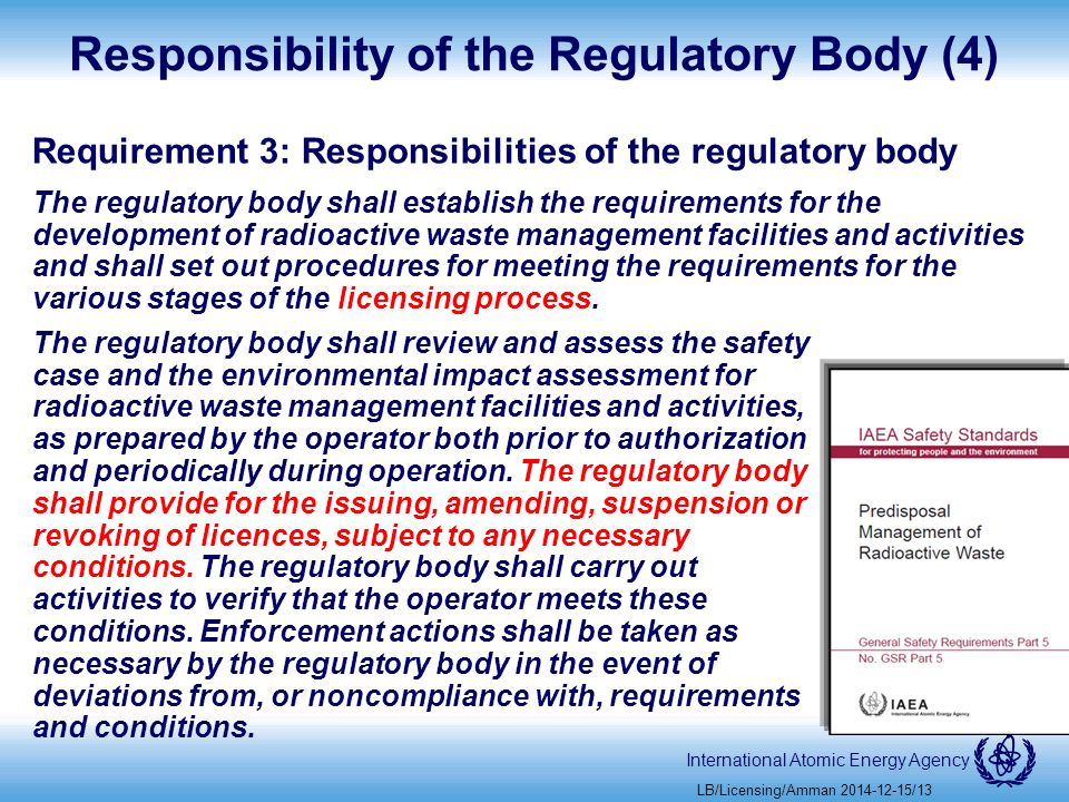 International Atomic Energy Agency Responsibility of the Regulatory Body (4) Requirement 3: Responsibilities of the regulatory body The regulatory body shall establish the requirements for the development of radioactive waste management facilities and activities and shall set out procedures for meeting the requirements for the various stages of the licensing process.