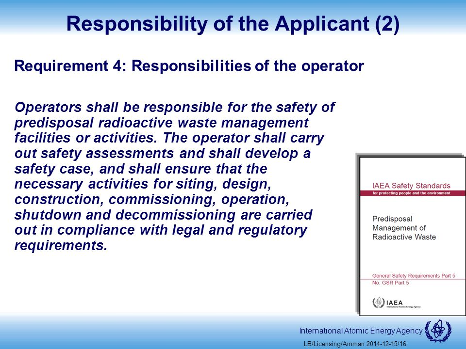 International Atomic Energy Agency Responsibility of the Applicant (2) Requirement 4: Responsibilities of the operator Operators shall be responsible for the safety of predisposal radioactive waste management facilities or activities.