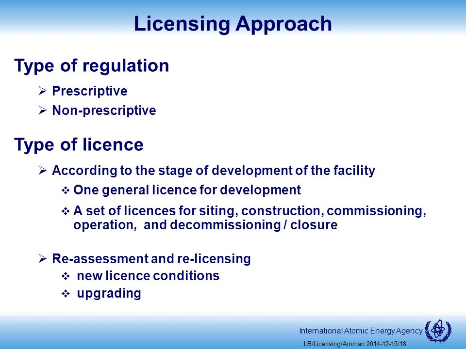 International Atomic Energy Agency Licensing Approach Type of regulation  Prescriptive  Non-prescriptive Type of licence  According to the stage of development of the facility  One general licence for development  A set of licences for siting, construction, commissioning, operation, and decommissioning / closure  Re-assessment and re-licensing  new licence conditions  upgrading LB/Licensing/Amman /18