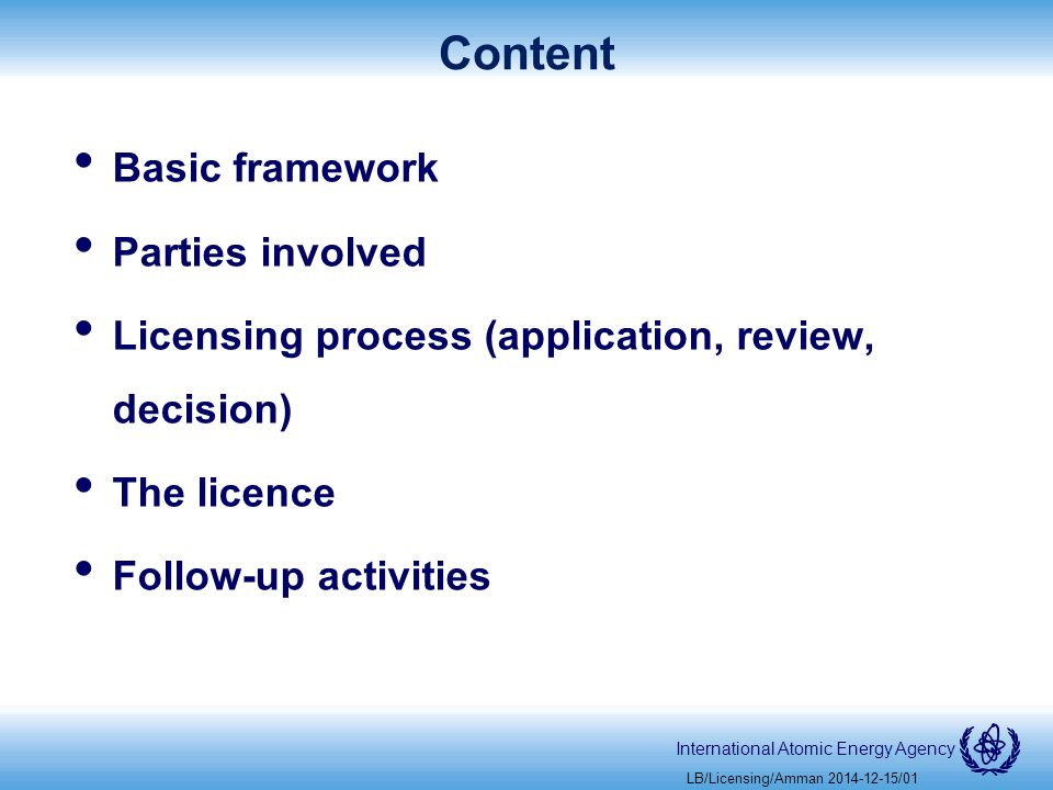 International Atomic Energy Agency Content Basic framework Parties involved Licensing process (application, review, decision) The licence Follow-up activities LB/Licensing/Amman /01