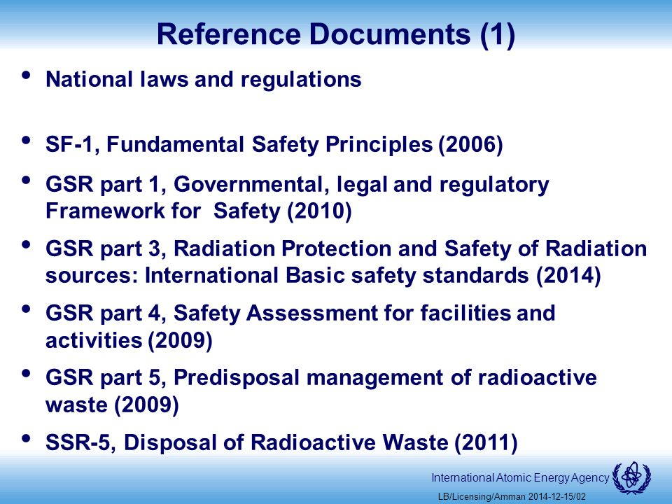 International Atomic Energy Agency Reference Documents (1) National laws and regulations SF-1, Fundamental Safety Principles (2006) GSR part 1, Governmental, legal and regulatory Framework for Safety (2010) GSR part 3, Radiation Protection and Safety of Radiation sources: International Basic safety standards (2014) GSR part 4, Safety Assessment for facilities and activities (2009) GSR part 5, Predisposal management of radioactive waste (2009) SSR-5, Disposal of Radioactive Waste (2011) LB/Licensing/Amman /02
