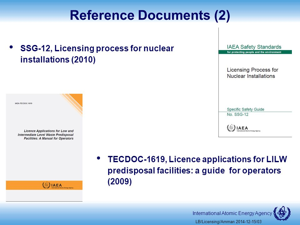 International Atomic Energy Agency Reference Documents (2) SSG-12, Licensing process for nuclear installations (2010) LB/Licensing/Amman /03 TECDOC-1619, Licence applications for LILW predisposal facilities: a guide for operators (2009)